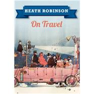 Heath Robinson on Travel by Robinson, William Heath, 9781445645957