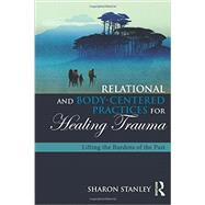 Relational and Body-Centered Practices for Healing Trauma: Lifting the Burdens of the Past by Stanley; Sharon, 9781138905962