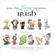 For the Love of Being Irish : An A-to-Z Guide to Bono, Colleens, Guinness, Saints and Scholars by Unknown, 9781600785962