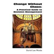 Change Without Chaos : A Practical Guide to Decision Management by Woods, David Lee, 9781425785963