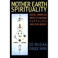Mother Earth Spirituality : Native American Paths to Healing Ourselves and Our World by McGaa, Ed, 9780062505965