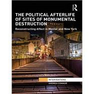 The Political Afterlife of Sites of Monumental Destruction: Reconstructing Affect in Mostar and New York by Connor; Andrea, 9781138955967