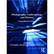 Photography, Anthropology and History: Expanding the Frame by Edwards,Elizabeth;Morton,Chris, 9781138255968
