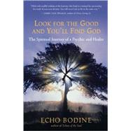Look for the Good and You'll Find God The Spiritual Journey of a Psychic and Healer by Bodine, Echo, 9781577315971