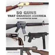 50 Guns That Changed America: An Illustrated Guide by Wexler, Bruce, 9781632205971