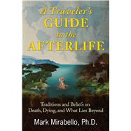 A Traveler's Guide to the Afterlife by Mirabello, Mark, 9781620555972