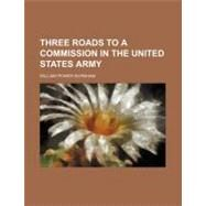 Three Roads to a Commission in the United States Army by Burnham, William Power, 9780217405973