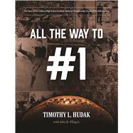 All the Way to #1: The Story of the Greatest High School Football National Championship Teams of the 20th Century by Hudak, Timothy L.; Pflug, John R., Jr. (CON), 9780965265973