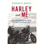 Harley and Me Embracing Risk On the Road to a More Authentic Life by Murphy, Bernadette, 9781619025974