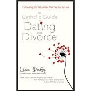 The Catholic Guide to Dating After Divorce: Cultivating the Five Qualities That Free You to Love by Duffy, Lisa; Morris, Jonathan, 9781594715976