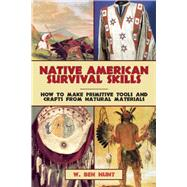 Native American Survival Skills: How to Make Primitive Tools and Crafts from Natural Materials by Hunt, W. Ben, 9781629145976