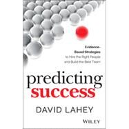 Predicting Success: Evidence-based Strategies to Hire the Right People and Build the Best Team by Lahey, David, 9781118985977