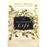 The Cultivated Life: From Ceaseless Striving to Receiving Joy by Phillips, Susan S.; Peterson, Eugene H., 9780830835980
