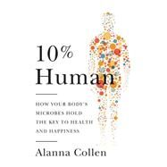 10% Human: How Your Body's Microbes Hold the Key to Health and Happiness by Collen, Alanna, 9780062345981