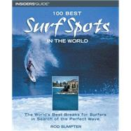 100 Best Surf Spots in the World : The World's Best Breaks for Surfers in Search of the Perfect Wave by Rod Sumpter, 9780762725984
