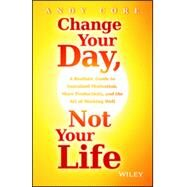 Change Your Day, Not Your Life A Realistic Guide to Sustained Motivation, More Productivity and the Art Of Working Well by Core, Andy, 9781118815984