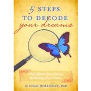5 Steps to Decode Your Dreams : A Fast, Effective Way to Discover the Meaning of Your Dreams by Holloway, Gillian, 9781402255984