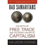 Bad Samaritans The Myth of Free Trade and the Secret History of Capitalism by Chang, Ha-Joon, 9781596915985