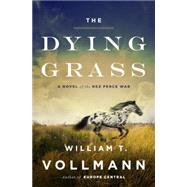 The Dying Grass A Novel of the Nez Perce War by Vollmann, William T., 9780670015986