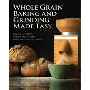 Whole Grain Baking and Grinding Made Easy: Create Delicious Breads and Desserts With Maximum Nutrition by Alterman, Tabitha; Nauman, Tim, 9780760345986