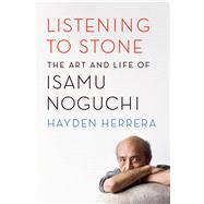 Listening to Stone The Art and Life of Isamu Noguchi by Herrera, Hayden, 9780374535988