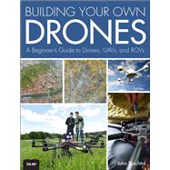 Building Your Own Drones A Beginners' Guide to Drones, UAVs, and ROVs by Baichtal, John, 9780789755988