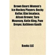 Brown Bears Women's Ice Hockey Players : Becky Kellar, Kim Insalaco, Alison Brewer, Tara Mounsey, Katie King, Pam Dreyer, Kathleen Kauth by , 9781158305988