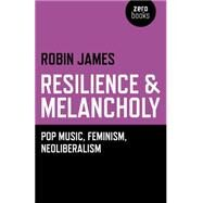 Resilience & Melancholy: Pop Music, Feminism, Neoliberalism by James, Robin, 9781782795988
