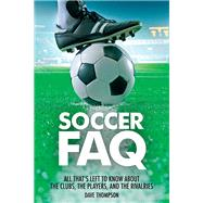 Soccer Faq: All That's Left to Know About the Clubs, the Players, and the Rivalries by Thompson, Dave, 9781617135989