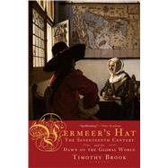 Vermeer's Hat The Seventeenth Century and the Dawn of the Global World by Brook, Timothy, 9781596915992