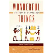 Wonderful Things A History of Egyptology: 1: From Antiquity to 1881 by Thompson, Jason, 9789774165993