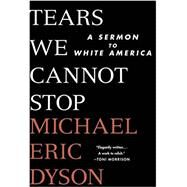 Tears We Cannot Stop A Sermon to White America by Dyson, Michael Eric, 9781250135995