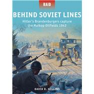 Behind Soviet Lines Hitler's Brandenburgers capture the Maikop Oilfields 1942 by Higgins, David R.; Shumate, Johnny; Stacey, Mark, 9781782005995