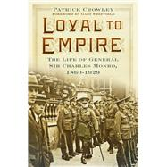 Loyal to Empire: The Life of General Sir Charles Monro, 1860-1929 by Crowley, Patrick, 9780750965996