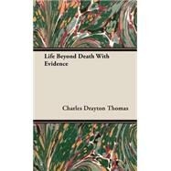 Life Beyond Death With Evidence by Thomas, Charles Drayton, 9781443725996