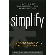 Simplify How the Best Businesses in the World Succeed by Koch, Richard; Lockwood, Greg; Marshall, Perry, 9781599185996