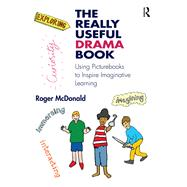 The Really Useful Drama Book: Creating imaginative learning across the primary curriculum by McDonald; Roger, 9781138185999