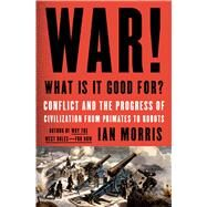 War! What Is It Good For? Conflict and the Progress of Civilization from Primates to Robots by Morris, Ian, 9780374286002