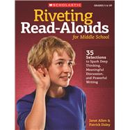 Riveting Read-Alouds for Middle School 35 Selections Guaranteed to Spark Deep Thinking, Meaningful Discussion, and Powerful Writing by Daley, Patrick; Allen, Janet, 9780545096003