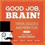 Good Job, Brain! Trivia, Quizzes and More Fun From the Popular Pub Quiz Podcast by Chu, Karen; Felton, Colin; Nelson, Dana; Kohler, Chris, 9781612436005