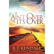 It Ain't over Till It's over: Persevere for Answered Prayers and Miracles in Your Life by Kendall, R. T., 9781629986005