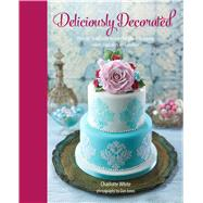 Deliciously Decorated: Over 40 Delectable Recipes for Show-stopping Cakes, Cupcakes and Cookies by White, Charlotte; Jones, Dan, 9781849756006