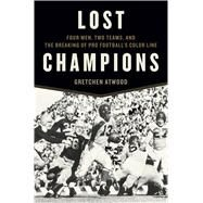Lost Champions Four Men, Two Teams, and the Breaking of Pro Football's Color Line by Atwood, Gretchen, 9781620406007