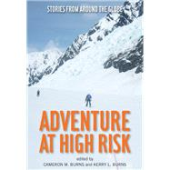 Adventure at High Risk Stories from Around the Globe by Burns, Cameron; Burns, Kerry, 9780762786008