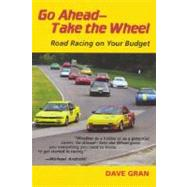 Go Ahead -- Take the Wheel: Road Racing on Your Budget by Gran, Dave, 9780977786008