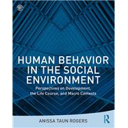 Human Behavior in the Social Environment: Perspectives on Development, the Life Course, and Macro Contexts by Rogers; Anissa, 9781138676008