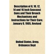 Description of 8, 10, 12, 14 and 16 Inch Seacoast Guns and Their Breach Mechanisms and Instructions for Their Care: January 9, 1905, Revised October 19, 1907, Revised July 20, 1912, Revised June 20, 1917 by United States Army Ordnance Dept., 9781154576009