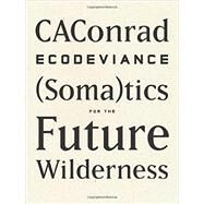 Ecodeviance: (Soma)tics for the Future Wilderness by Caconrad, 9781940696010