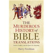 The Murderous History of Bible Translations Power, Conflict, and the Quest for Meaning by Freedman, Harry, 9781632866011