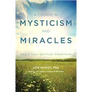 A Course in Mysticism and Miracles by Mundy, Jon, Ph.D., 9781578636013